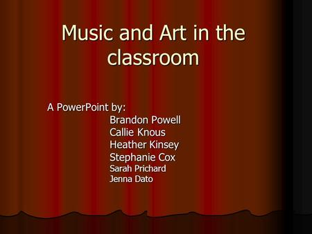 Music and Art in the classroom A PowerPoint by: Brandon Powell Callie Knous Heather Kinsey Stephanie Cox Sarah Prichard Jenna Dato.