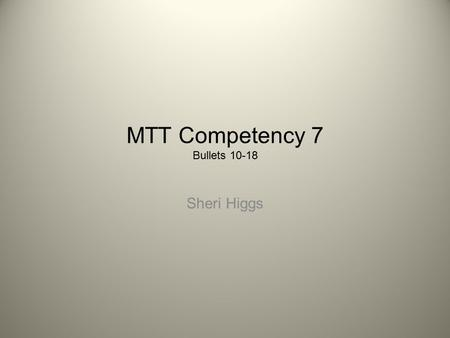 MTT Competency 7 Bullets 10-18 Sheri Higgs. Bullets 10 - 18 10.Demonstrates knowledge of effective methods for incorporating technology into various instructional.