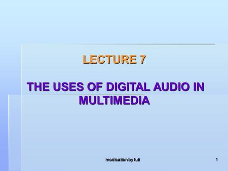 Modication by tuti 1 LECTURE 7 THE USES OF DIGITAL AUDIO IN MULTIMEDIA.