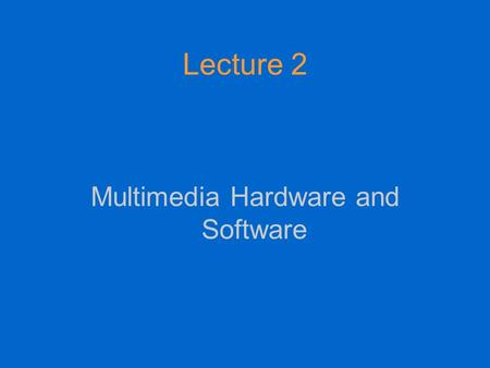 Lecture 2 Multimedia Hardware and Software. MM hardware We need to distinguish between hardware requirements for MM production, and hardware requirements.