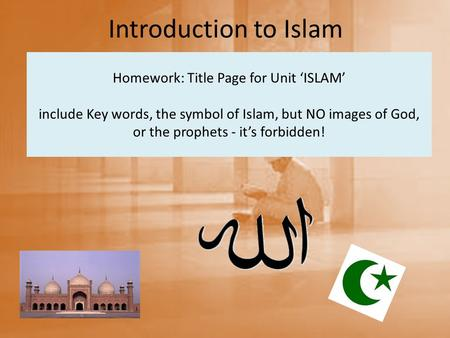 Homework: Title Page for Unit 'ISLAM' include Key words, the symbol of Islam, but NO images of God, or the prophets - it's forbidden! Introduction to Islam.