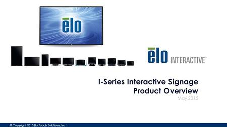 © Copyright 2015 Elo Touch Solutions, Inc. May 2015 I-Series Interactive Signage Product Overview.