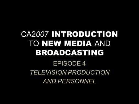 CA2007 INTRODUCTION TO NEW MEDIA AND BROADCASTING EPISODE 4 TELEVISION PRODUCTION AND PERSONNEL.