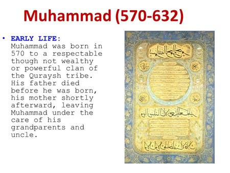 EARLY LIFE: Muhammad was born in 570 to a respectable though not wealthy or powerful clan of the Quraysh tribe. His father died before he was born, his.
