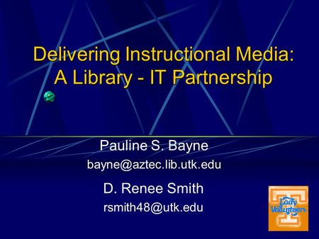 Delivering Instructional Media: A Library - IT Partnership Pauline S. Bayne D. Renee Smith