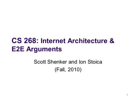 CS 268: Internet Architecture & E2E Arguments Scott Shenker and Ion Stoica (Fall, 2010) 1.