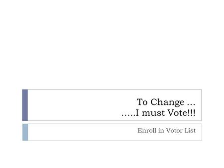 To Change … …..I must Vote!!! Enroll in Votor List.