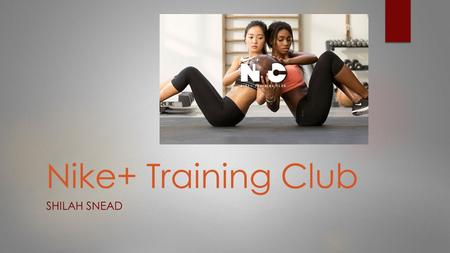 Nike+ Training Club SHILAH SNEAD. What is Nike+ Training Club?  Training app with over 100 full- body workouts  Developed by a Nike professional trainer.