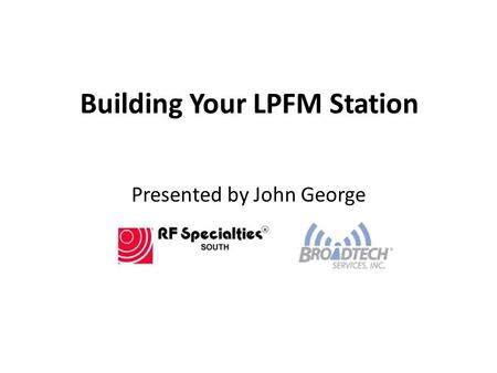 Building Your LPFM Station Presented by John George.