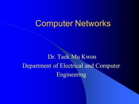 Computer Networks Dr. Taek Mu Kwon Department of Electrical and Computer Engineering.