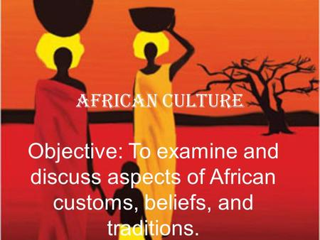African Culture Objective: To examine and discuss aspects of African customs, beliefs, and traditions.
