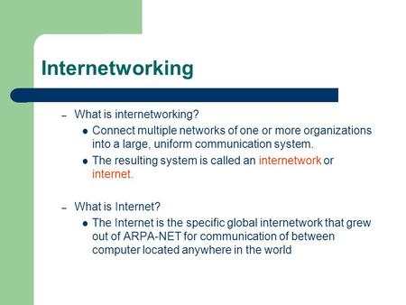 Internetworking – What is internetworking? Connect multiple networks of one or more organizations into a large, uniform communication system. The resulting.