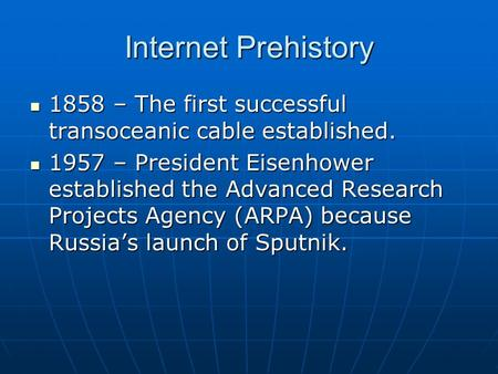 Internet Prehistory 1858 – The first successful transoceanic cable established. 1858 – The first successful transoceanic cable established. 1957 – President.