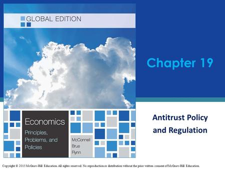 Antitrust Policy and Regulation Chapter 19 Copyright © 2015 McGraw-Hill Education. All rights reserved. No reproduction or distribution without the prior.