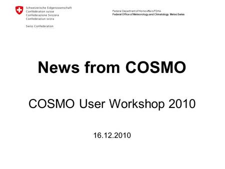 Federal Department of Home Affairs FDHA Federal Office of Meteorology and Climatology MeteoSwiss News from COSMO 16.12.2010 COSMO User Workshop 2010.
