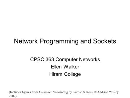 Network Programming and Sockets CPSC 363 Computer Networks Ellen Walker Hiram College (Includes figures from Computer Networking by Kurose & Ross, © Addison.