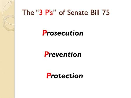"The ""3 P's"" of Senate Bill 75 Prosecution Prevention Protection."