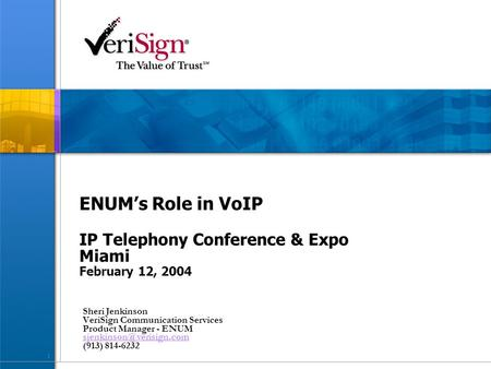 1 ENUM's Role in VoIP IP Telephony Conference & Expo Miami February 12, 2004 Sheri Jenkinson VeriSign Communication Services Product Manager - ENUM