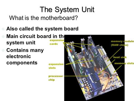 The System Unit What is the motherboard?  Also called the system board  Main circuit board in the system unit  Contains many electronic components.