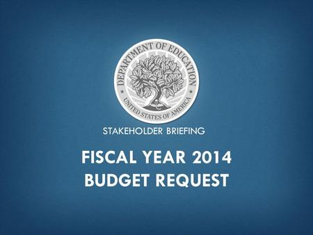 STAKEHOLDER BRIEFING FISCAL YEAR 2014 BUDGET REQUEST.