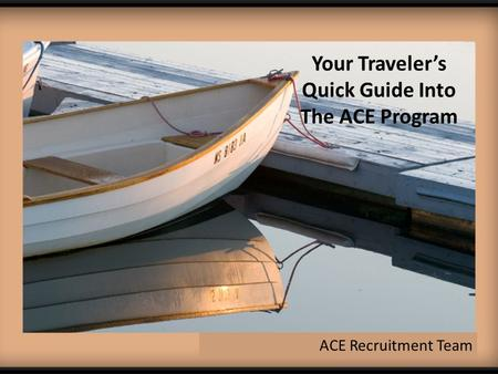 Your Traveler's Quick Guide Into The ACE Program ACE Recruitment Team.