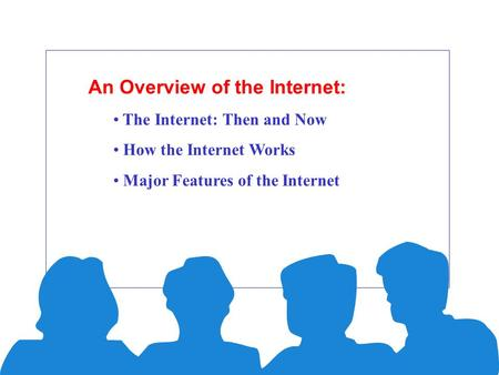 An Overview of the Internet: The Internet: Then and Now How the Internet Works Major Features of the Internet.