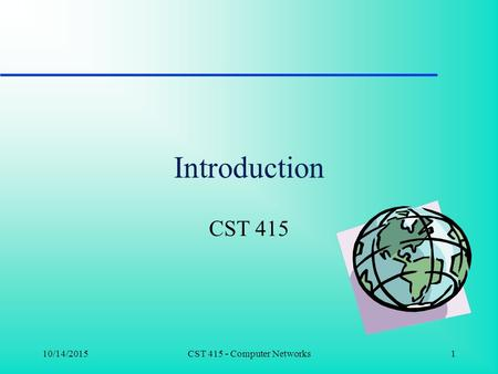 10/14/2015CST 415 - Computer Networks1 Introduction CST 415.