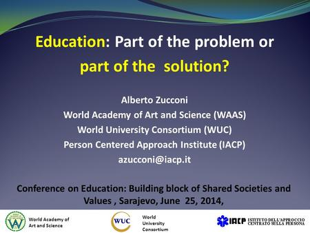 Education: Part of the problem or part of the solution? Alberto Zucconi World Academy of Art and Science (WAAS) World University Consortium (WUC) Person.
