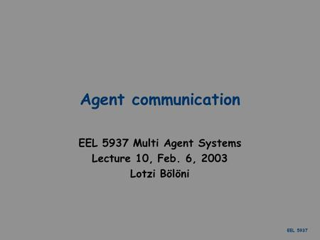 EEL 5937 Agent communication EEL 5937 Multi Agent Systems Lecture 10, Feb. 6, 2003 Lotzi Bölöni.