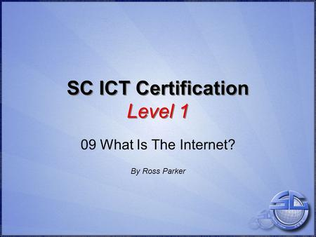 SC ICT Certification Level 1 09 What Is The Internet? By Ross Parker.