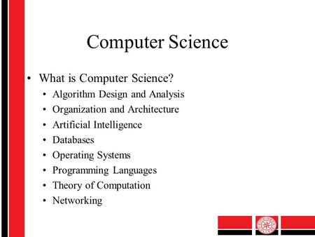 Computer Science What is Computer Science? Algorithm Design and Analysis Organization and Architecture Artificial Intelligence Databases Operating Systems.