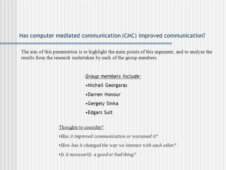 Has computer mediated communication (CMC) improved communication? Group members include: Michail Georgaras Darren Honour Gergely Sinka Edgars Sult Thoughts.
