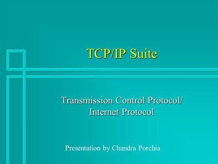 TCP/IP Suite Transmission Control Protocol/ Internet Protocol Presentation by Chandra Porchia.