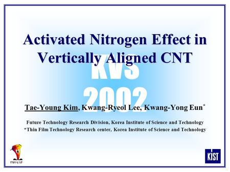 KVS 2002 Activated Nitrogen Effect in Vertically Aligned CNT Tae-Young Kim, Kwang-Ryeol Lee, Kwang-Yong Eun * Future Technology Research Division, Korea.