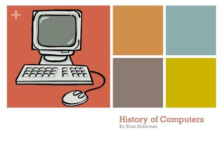 + History of Computers By: Evan Alderman + What will we be talking about today? Slide 3 & 4: Early computers Slide 5: ARPA Slide 6 & 7: ARPANET & the.