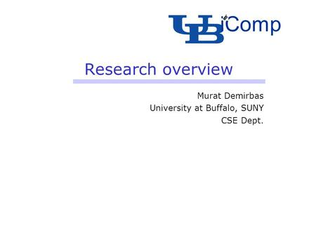 Research overview Murat Demirbas University at Buffalo, SUNY CSE Dept. iComp.