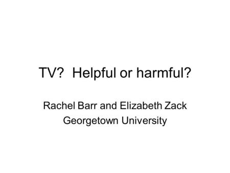 TV? Helpful or harmful? Rachel Barr and Elizabeth Zack Georgetown University.
