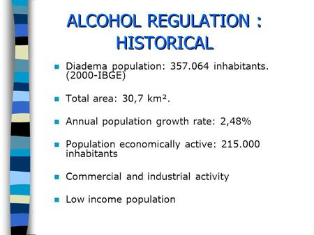 ALCOHOL REGULATION : HISTORICAL Diadema population: 357.064 inhabitants. (2000-IBGE) Total area: 30,7 km². Annual population growth rate: 2,48% Population.