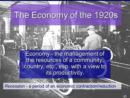 The Economy of the 1920s Economy - the management of the resources of a community, country, etc., esp. with a view to its productivity. Recession - a period.