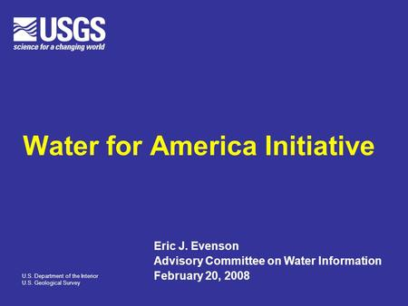 Water for America Initiative Eric J. Evenson Advisory Committee on Water Information February 20, 2008 U.S. Department of the Interior U.S. Geological.