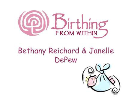 Bethany Reichard & Janelle DePew. Target Population 16 pregnant women and their partners at a birthing class Age range: 16-30 years old Some accompanied.
