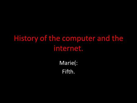 History of the computer and the internet. Marie(: Fifth.