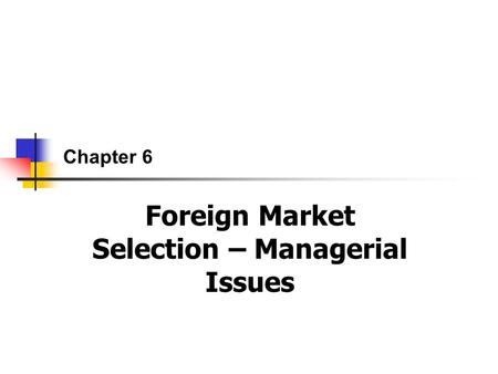Chapter 6 Foreign Market Selection – Managerial Issues.