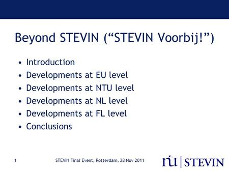 "STEVIN Final Event, Rotterdam, 28 Nov 20111 Beyond STEVIN (""STEVIN Voorbij!"") Introduction Developments at EU level Developments at NTU level Developments."