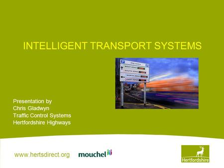 Www.hertsdirect.org INTELLIGENT TRANSPORT SYSTEMS Presentation by Chris Gladwyn Traffic Control Systems Hertfordshire Highways.