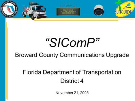 """SIComP"" Broward County Communications Upgrade Florida Department of Transportation District 4 November 21, 2005."