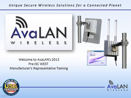Unique Secure Wireless Solutions for a Connected Planet Welcome to AvaLAN's 2013 Pre-ISC WEST Manufacturer's Representative Training Slide #1.