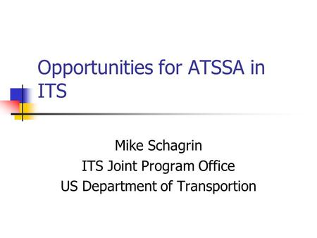 Opportunities for ATSSA in ITS Mike Schagrin ITS Joint Program Office US Department of Transportion.