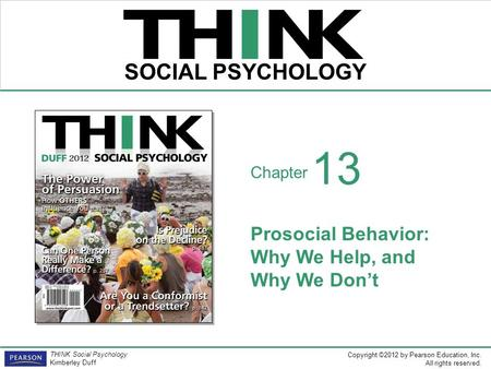 Copyright ©2012 by Pearson Education, Inc. All rights reserved. THINK Social Psychology Kimberley Duff THINK SOCIAL PSYCHOLOGY Chapter Prosocial Behavior: