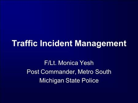 Traffic Incident Management F/Lt. Monica Yesh Post Commander, Metro South Michigan State Police.